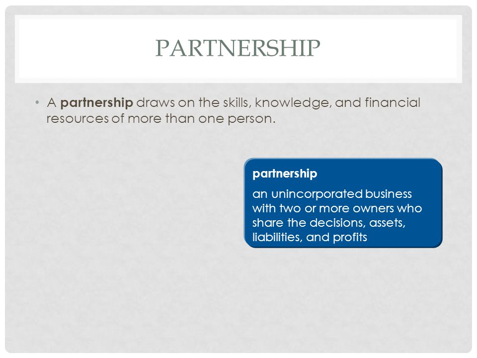 Partnership A partnership draws on the skills, knowledge, and financial resources of more than one person.