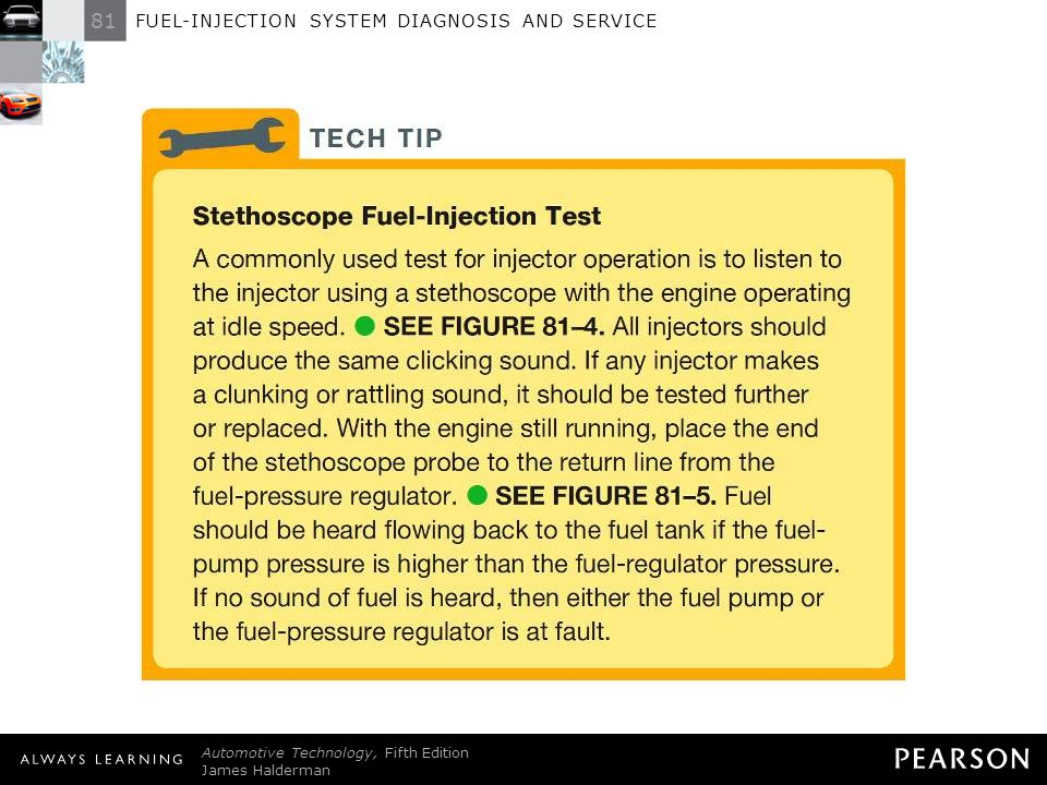 TECH TIP: Stethoscope Fuel-Injection Test A commonly used test for injector operation is to listen to the injector using a stethoscope with the engine operating at idle speed. - SEE FIGURE 81–4 . All injectors should produce the same clicking sound. If any injector makes a clunking or rattling sound, it should be tested further or replaced. With the engine still running, place the end of the stethoscope probe to the return line from the fuel-pressure regulator. - SEE FIGURE 81–5 . Fuel should be heard flowing back to the fuel tank if the fuel-pump pressure is higher than the fuel-regulator pressure. If no sound of fuel is heard, then either the fuel pump or the fuel-pressure regulator is at fault.