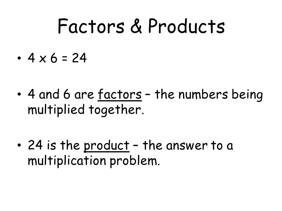 Factors & Products 4 x 6 = and 6 are factors – the numbers being multiplied together.
