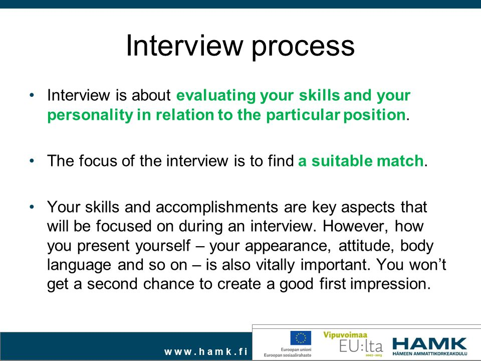 Interview process Interview is about evaluating your skills and your personality in relation to the particular position.
