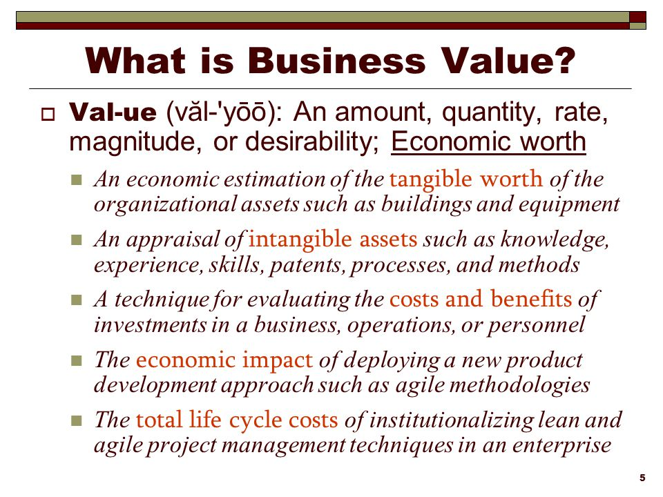 What is Business Value Val-ue (văl- yōō): An amount, quantity, rate, magnitude, or desirability; Economic worth.