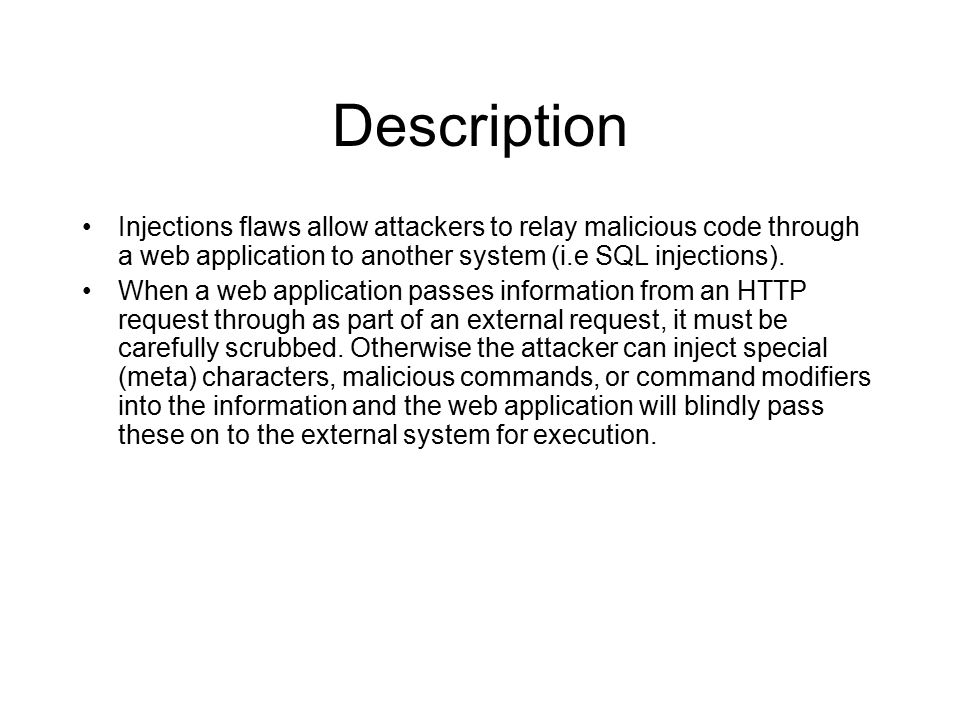 Description Injections flaws allow attackers to relay malicious code through a web application to another system (i.e SQL injections).