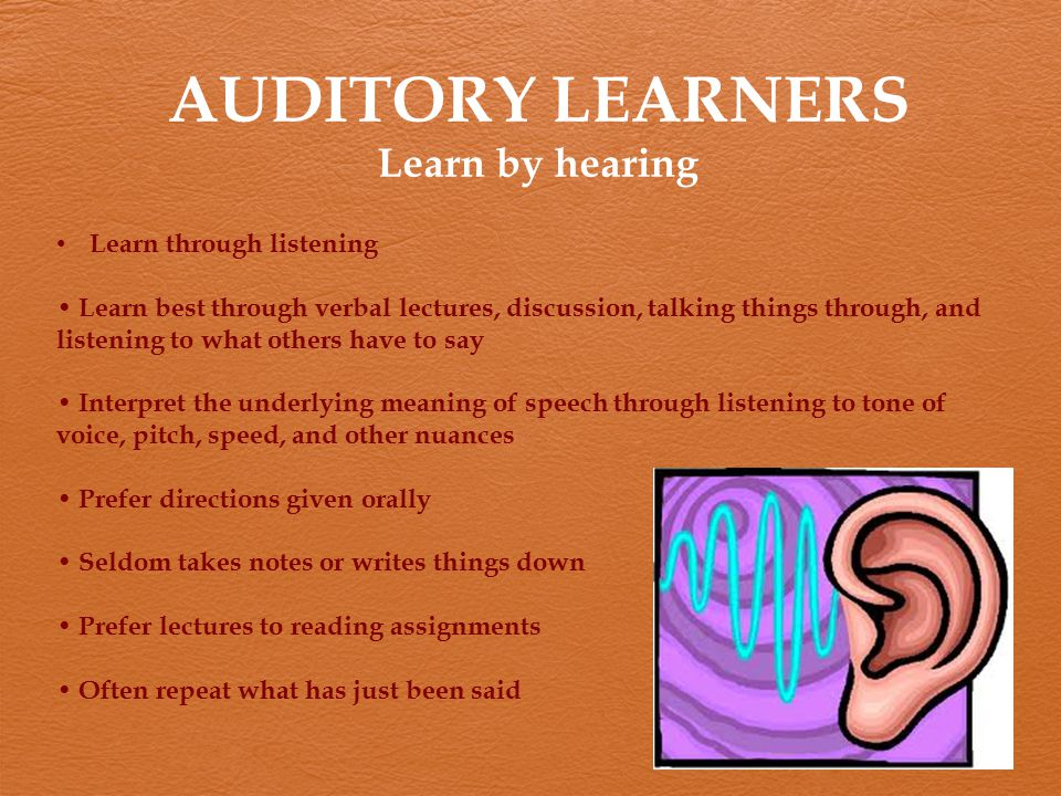 AUDITORY LEARNERS Learn by hearing Learn through listening