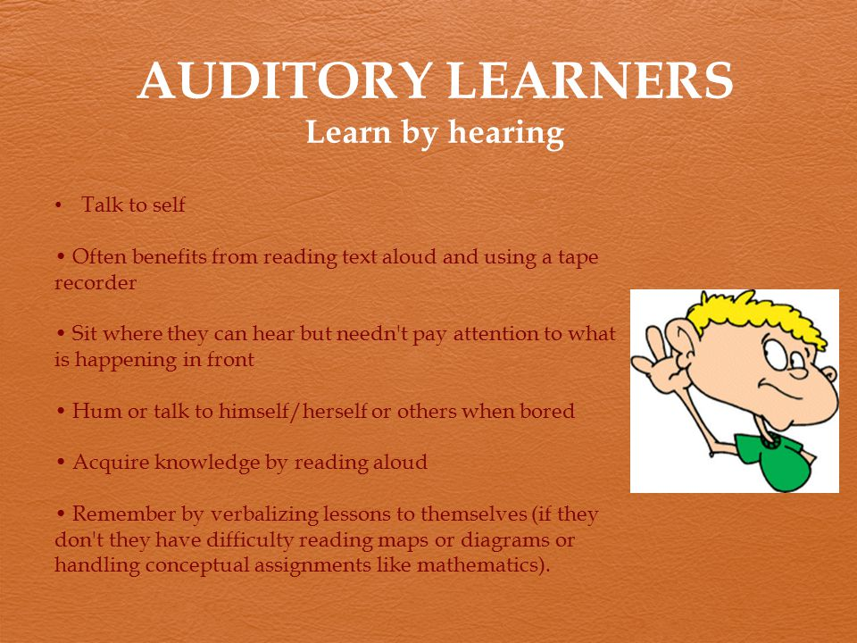 AUDITORY LEARNERS Learn by hearing Talk to self