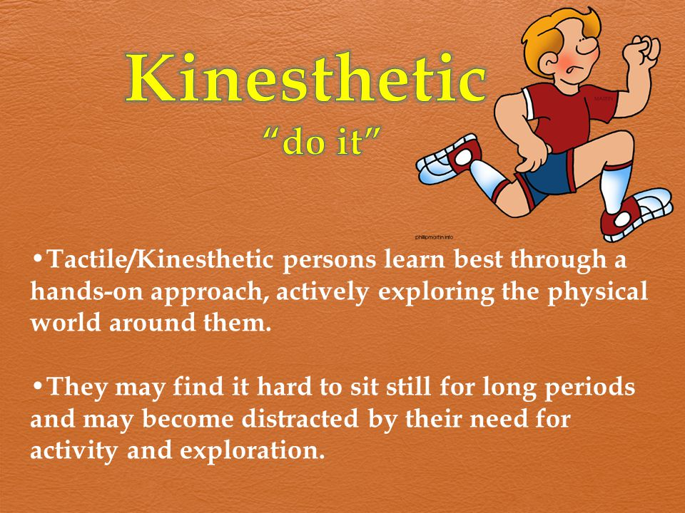 Kinesthetic do it Tactile/Kinesthetic persons learn best through a hands-on approach, actively exploring the physical world around them.