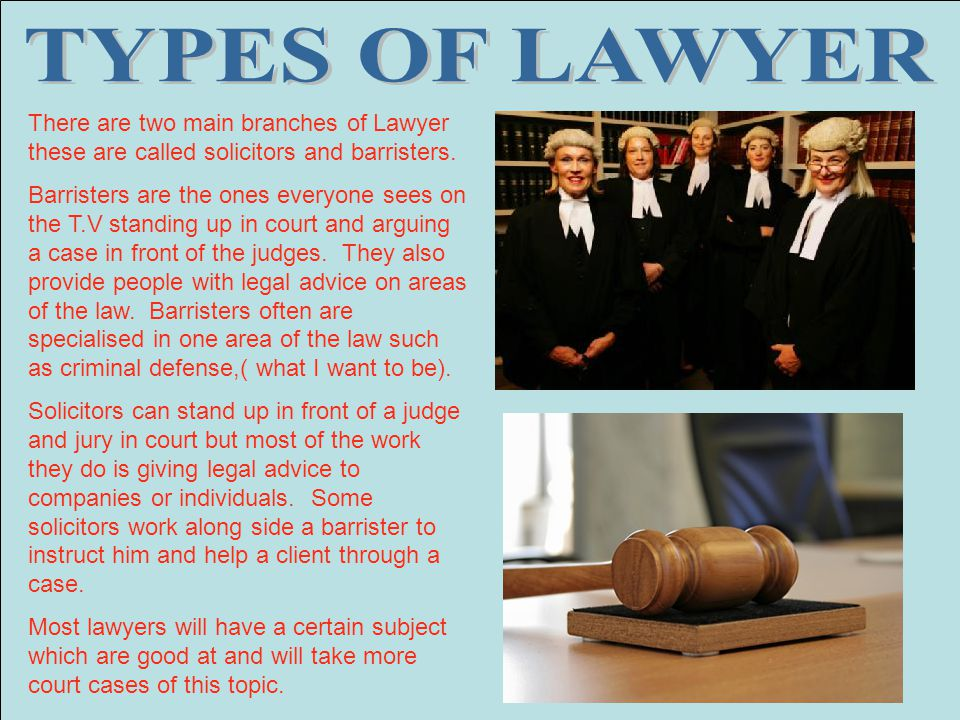 TYPES OF LAWYER There are two main branches of Lawyer these are called solicitors and barristers.