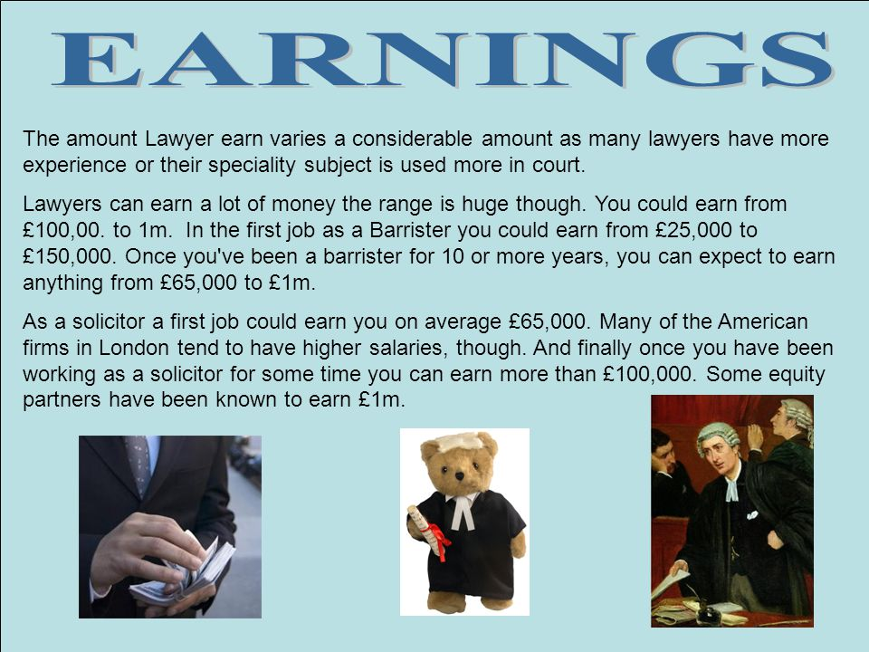 EARNINGS The amount Lawyer earn varies a considerable amount as many lawyers have more experience or their speciality subject is used more in court.