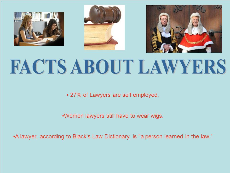 FACTS ABOUT LAWYERS 27% of Lawyers are self employed.