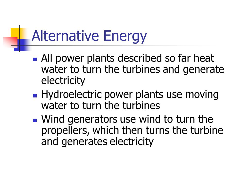 Alternative Energy All power plants described so far heat water to turn the turbines and generate electricity.