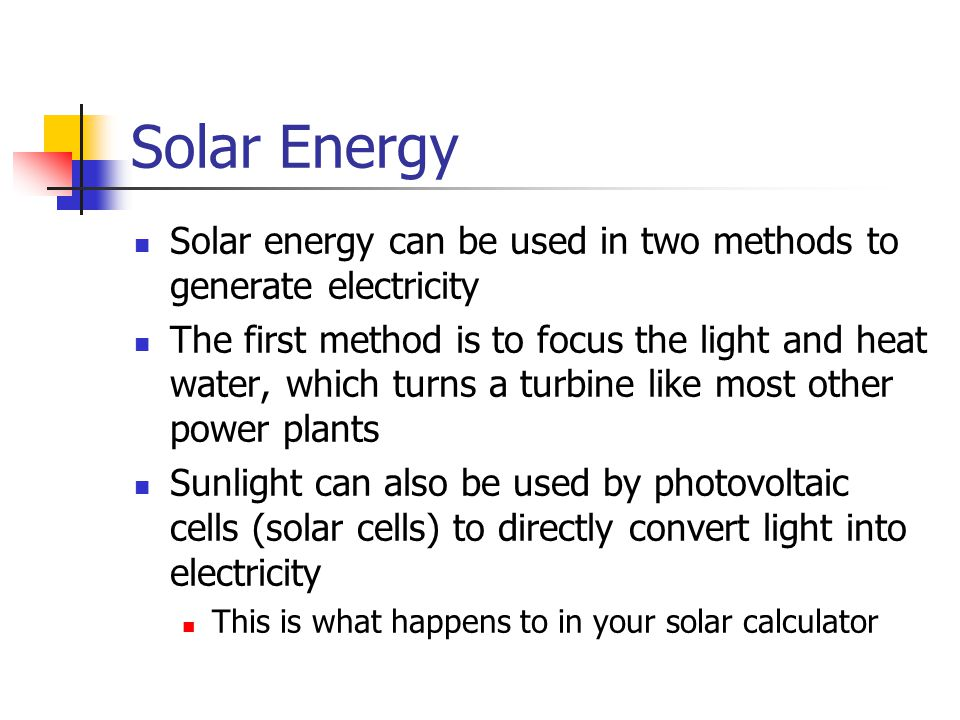 Solar Energy Solar energy can be used in two methods to generate electricity.