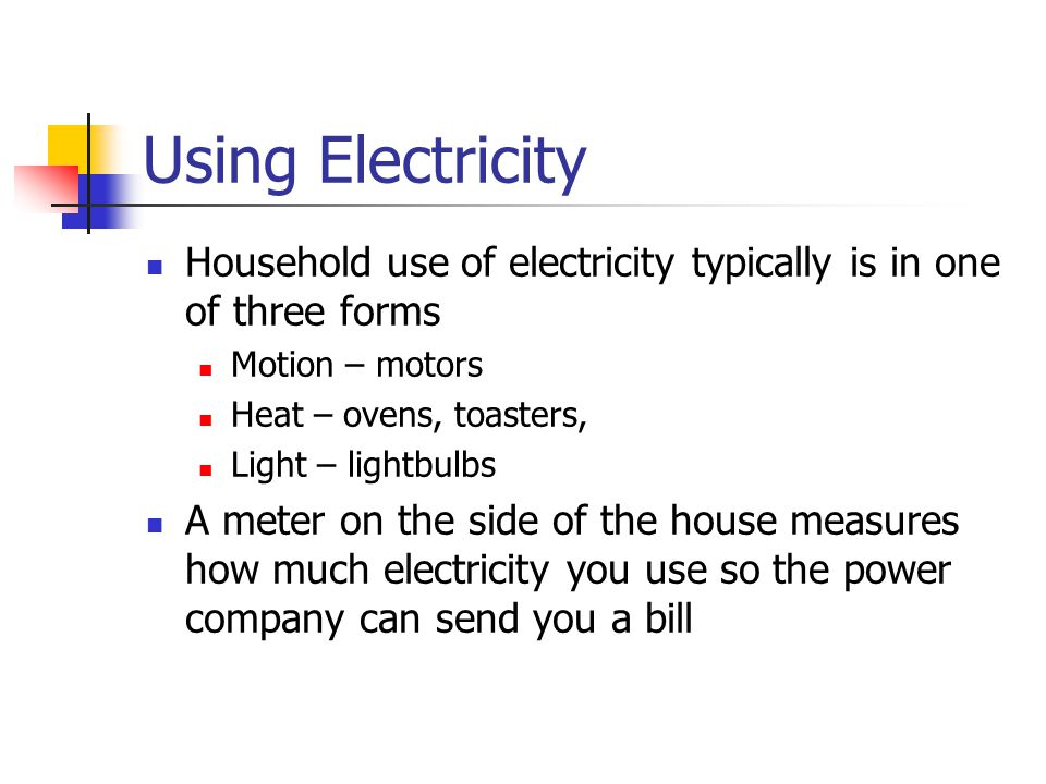 Using Electricity Household use of electricity typically is in one of three forms. Motion – motors.