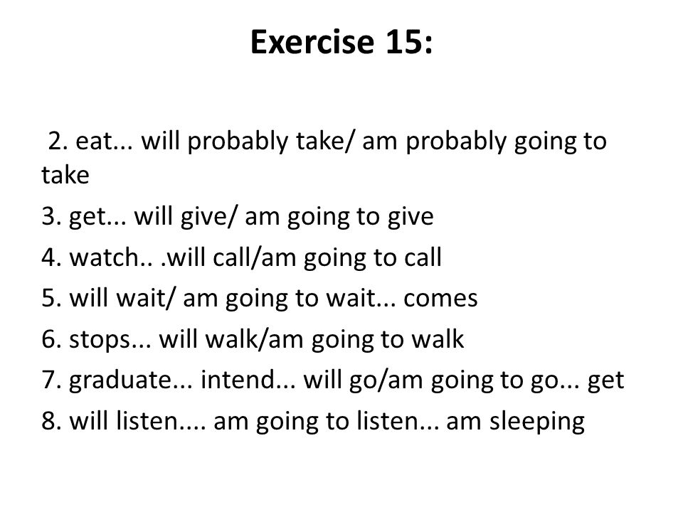 Exercise 15: 2. eat... will probably take/ am probably going to take