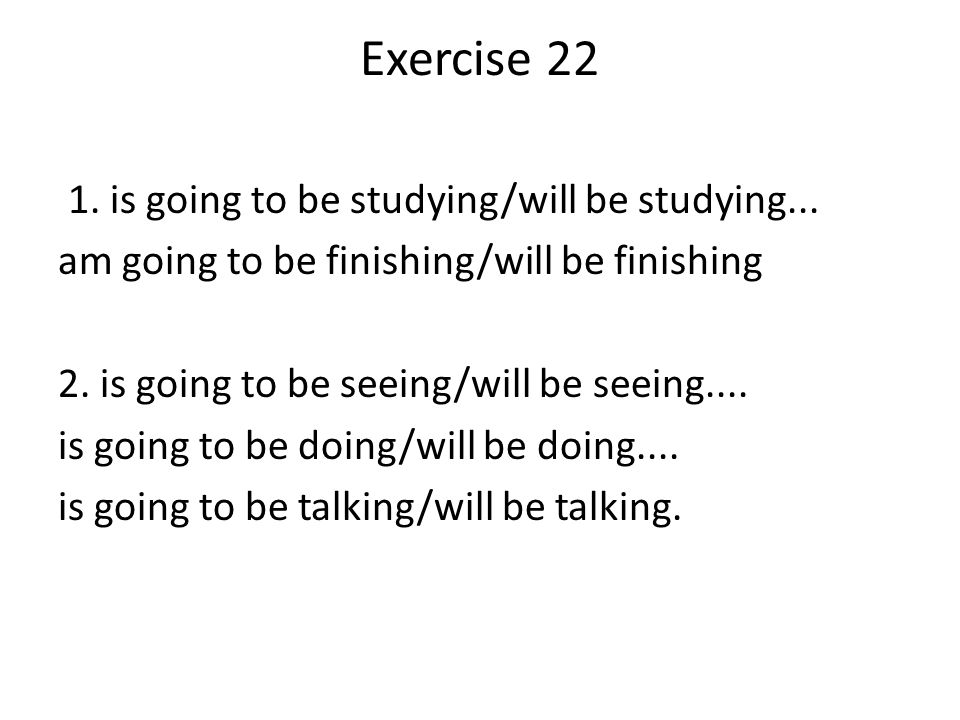 Exercise is going to be studying/will be studying...