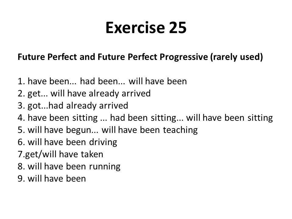 Exercise 25 Future Perfect and Future Perfect Progressive (rarely used) 1. have been... had been... will have been.