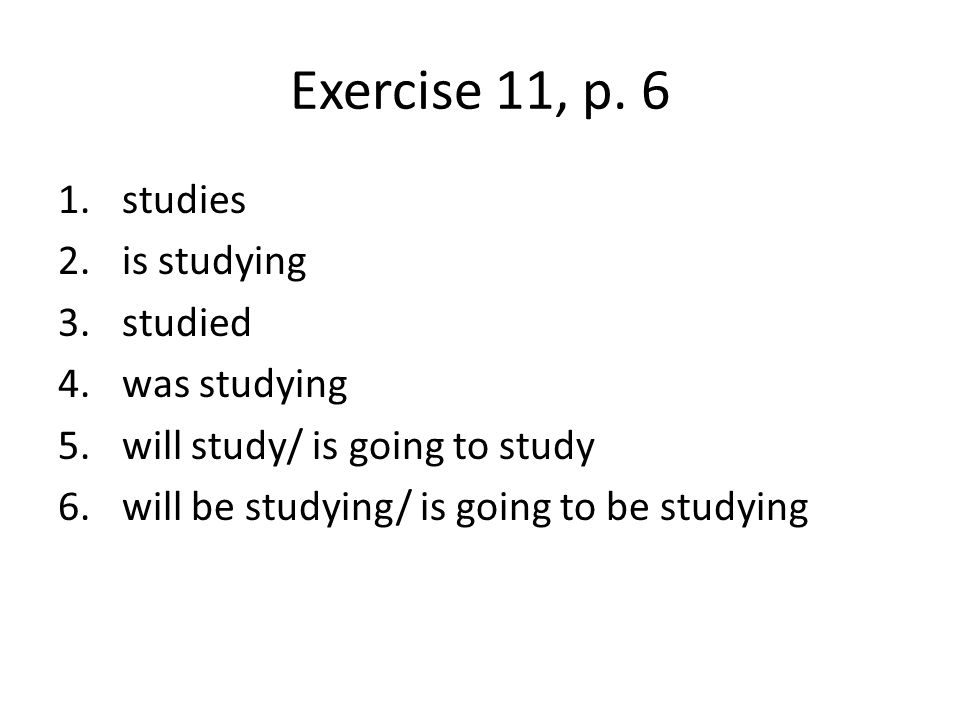 Exercise 11, p. 6 studies is studying studied was studying
