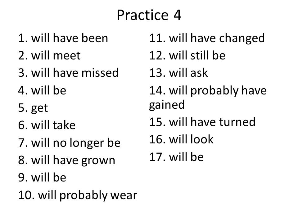 Practice 4 1. will have been 11. will have changed 2. will meet
