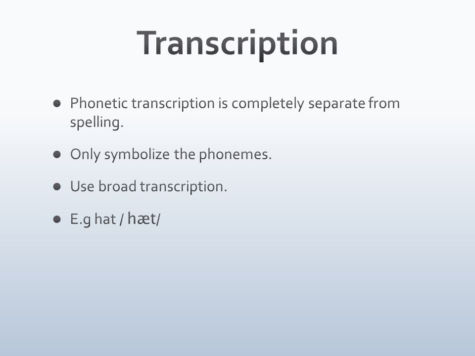 Transcription Phonetic transcription is completely separate from spelling. Only symbolize the phonemes.