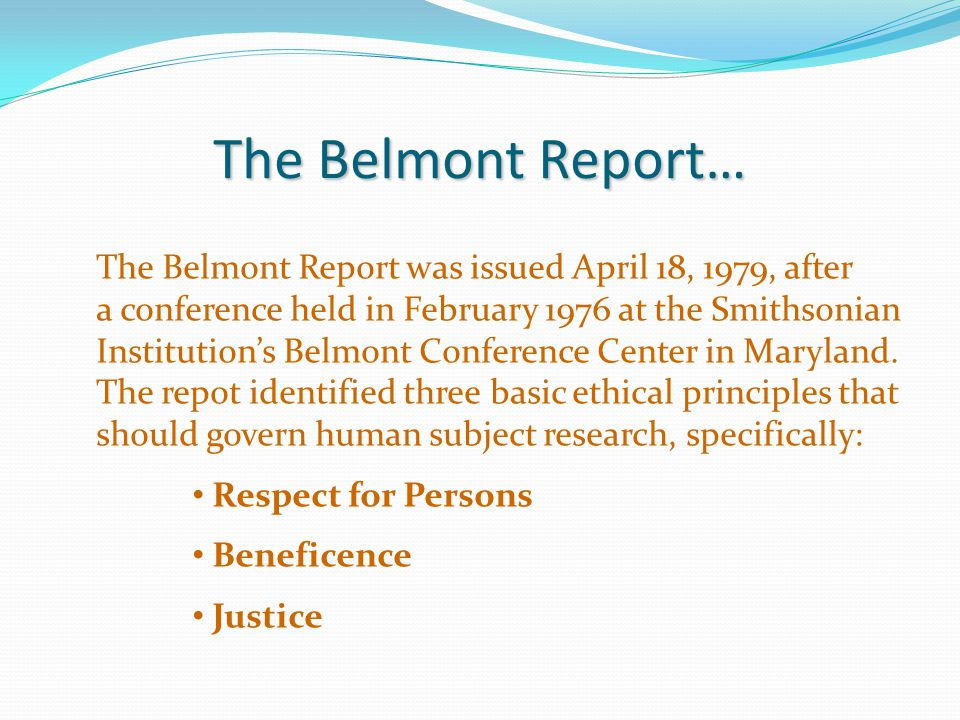 The Belmont Report… The Belmont Report was issued April 18, 1979, after. a conference held in February 1976 at the Smithsonian.