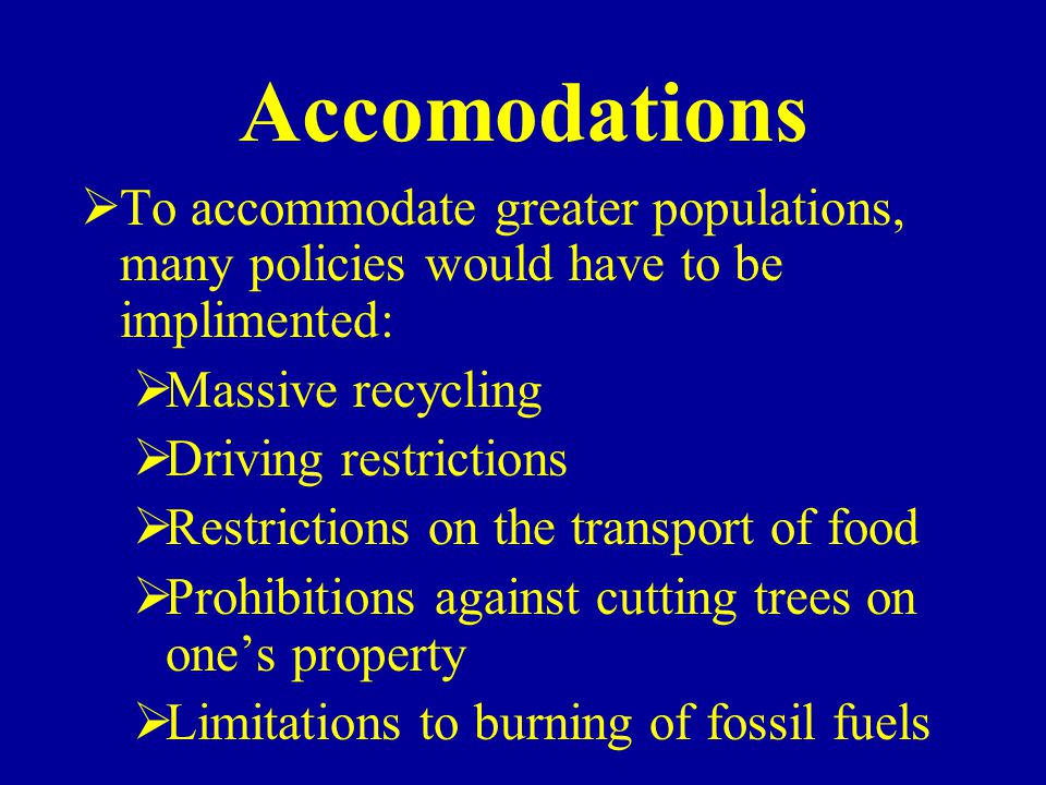 Accomodations To accommodate greater populations, many policies would have to be implimented: Massive recycling.