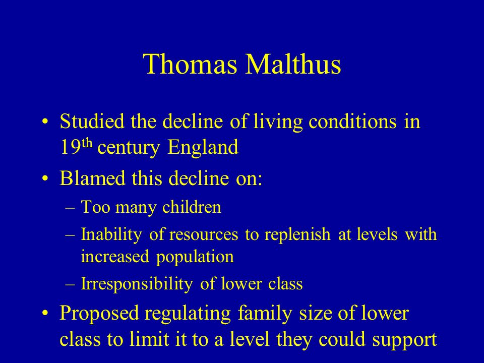 Thomas Malthus Studied the decline of living conditions in 19th century England. Blamed this decline on: