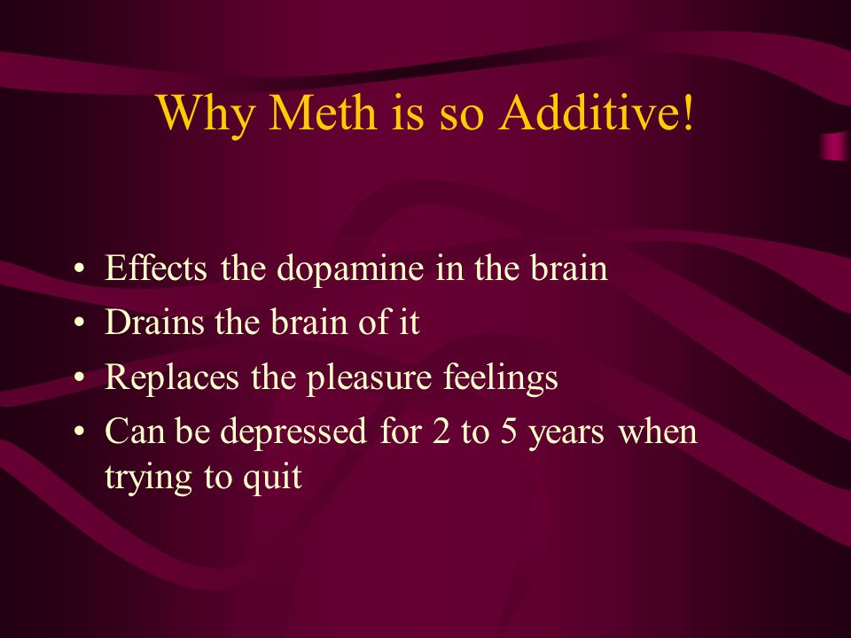 Why Meth is so Additive! Effects the dopamine in the brain