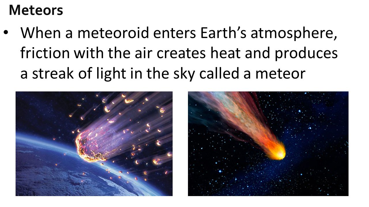 Meteors When a meteoroid enters Earth's atmosphere, friction with the air creates heat and produces a streak of light in the sky called a meteor.