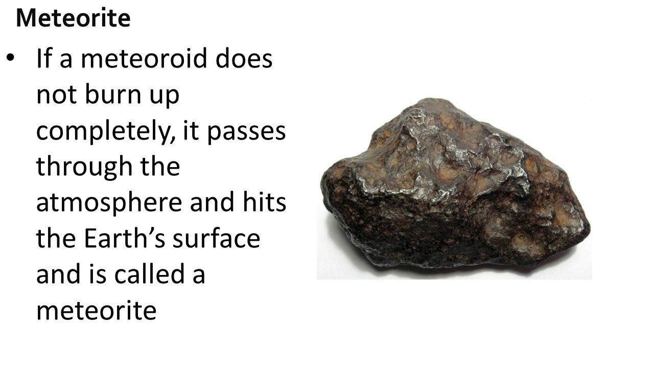 Meteorite If a meteoroid does not burn up completely, it passes through the atmosphere and hits the Earth's surface and is called a meteorite.