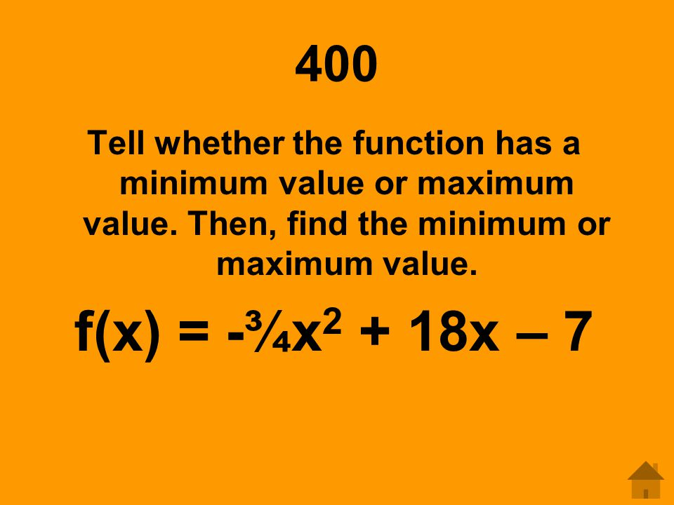 400 Tell whether the function has a minimum value or maximum value. Then, find the minimum or maximum value.