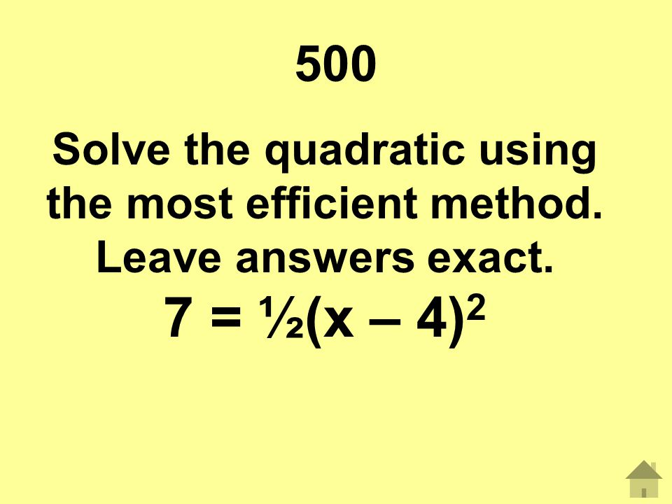 500 Solve the quadratic using the most efficient method. Leave answers exact. 7 = ½(x – 4)2