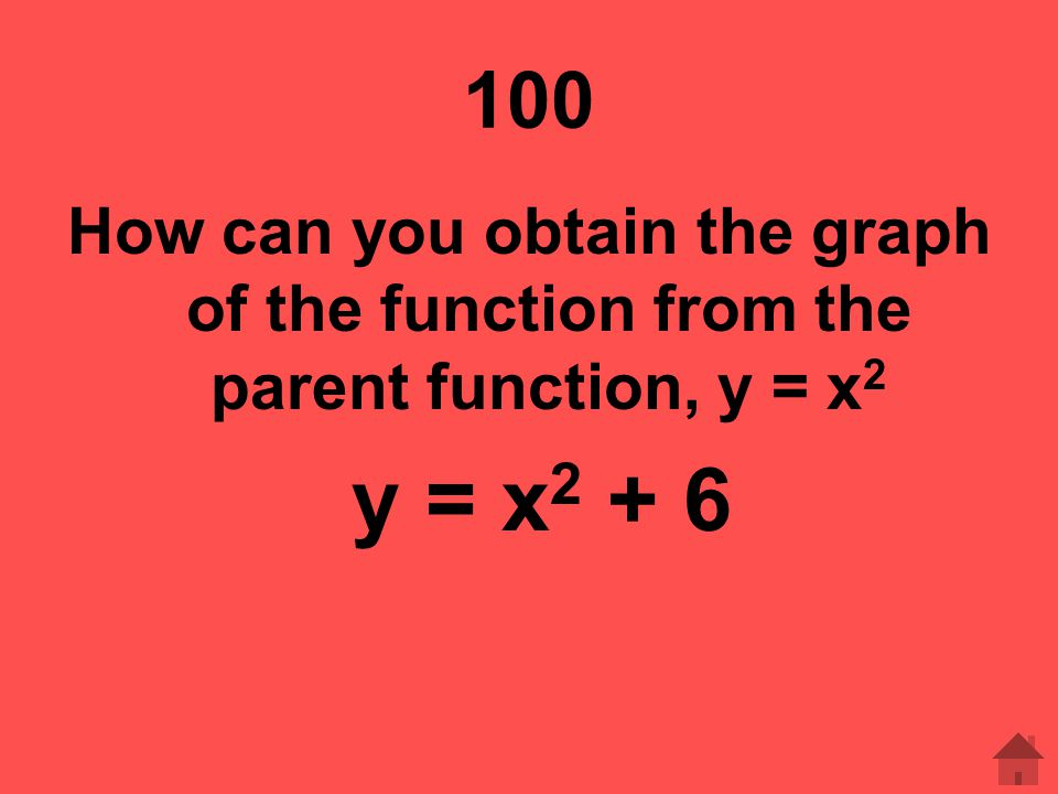 100 How can you obtain the graph of the function from the parent function, y = x2 y = x2 + 6