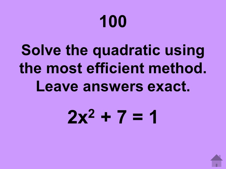 100 Solve the quadratic using the most efficient method. Leave answers exact. 2x2 + 7 = 1
