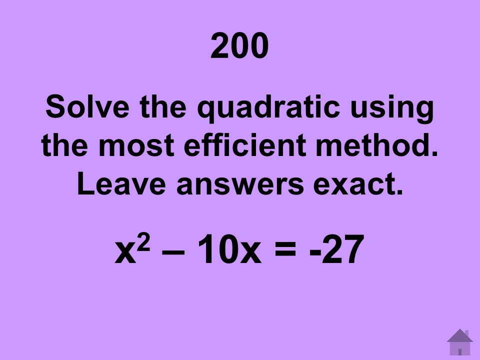 200 Solve the quadratic using the most efficient method. Leave answers exact. x2 – 10x = -27