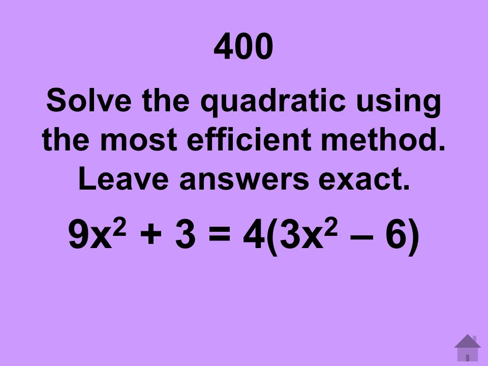 400 Solve the quadratic using the most efficient method. Leave answers exact. 9x2 + 3 = 4(3x2 – 6)
