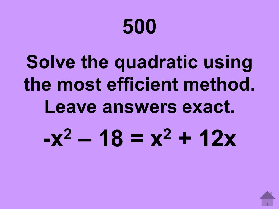 500 Solve the quadratic using the most efficient method. Leave answers exact. -x2 – 18 = x2 + 12x