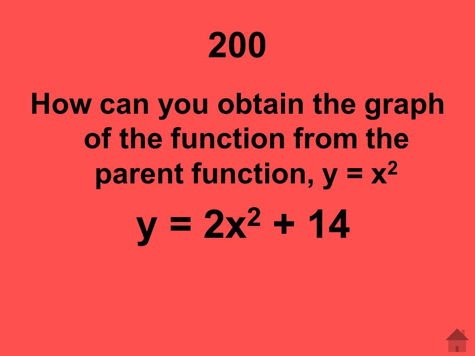 200 How can you obtain the graph of the function from the parent function, y = x2 y = 2x2 + 14
