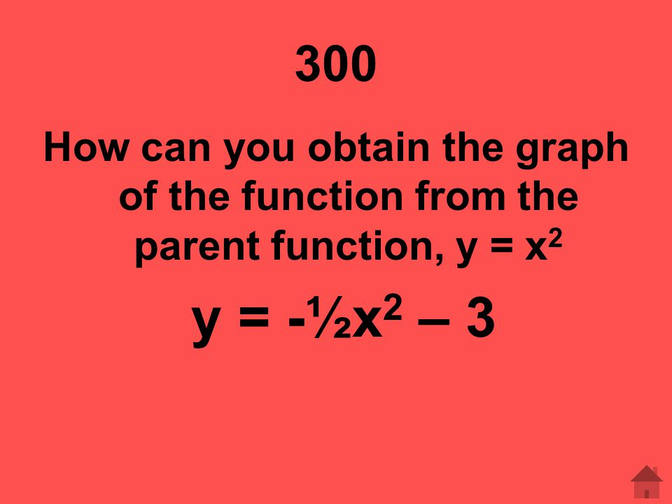 300 How can you obtain the graph of the function from the parent function, y = x2 y = -½x2 – 3
