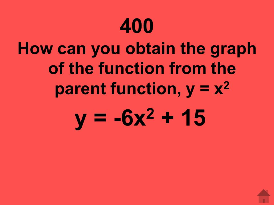 400 How can you obtain the graph of the function from the parent function, y = x2 y = -6x2 + 15