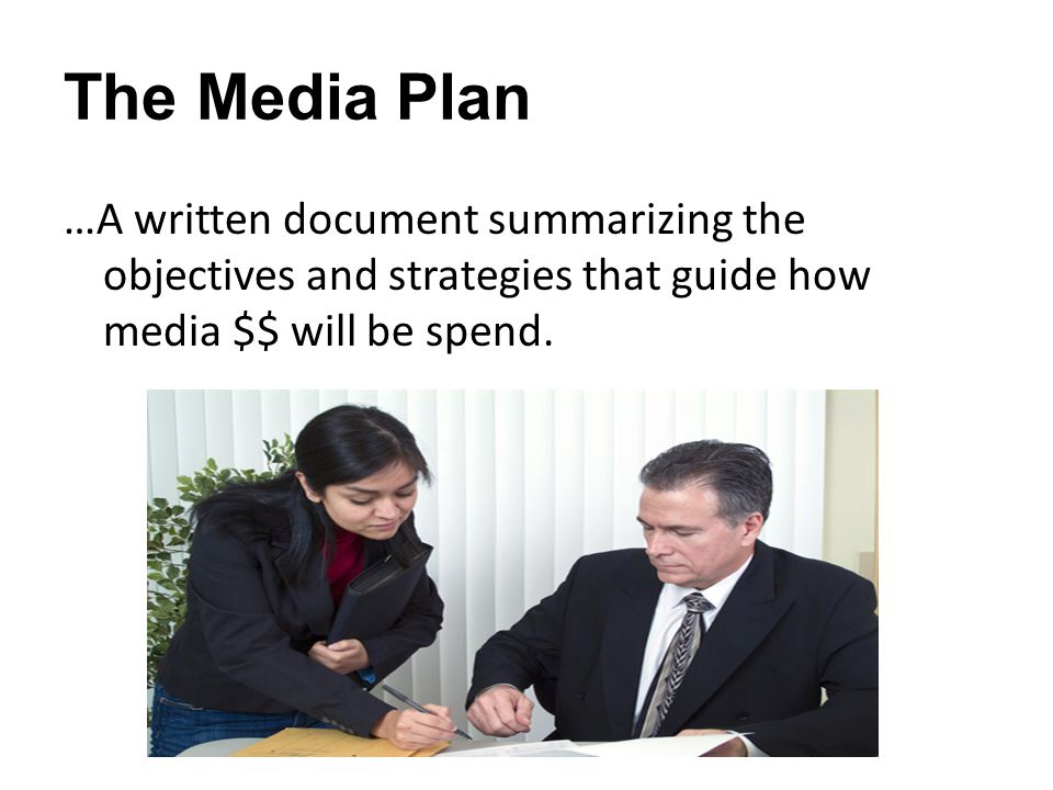 The Media Plan …A written document summarizing the objectives and strategies that guide how media $$ will be spend.