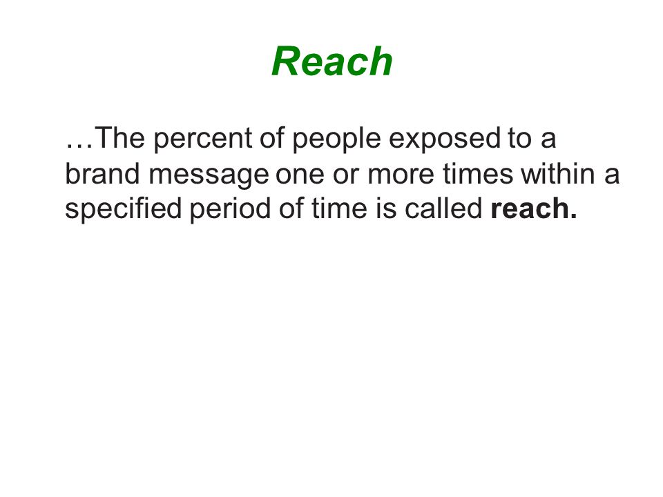 Reach …The percent of people exposed to a brand message one or more times within a specified period of time is called reach.
