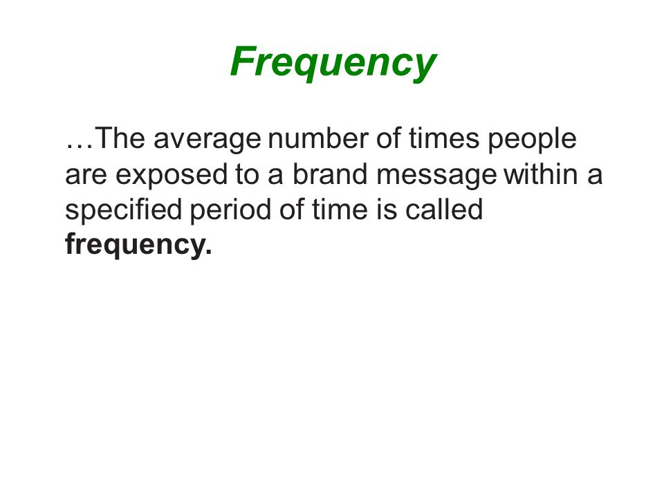 Frequency …The average number of times people are exposed to a brand message within a specified period of time is called frequency.