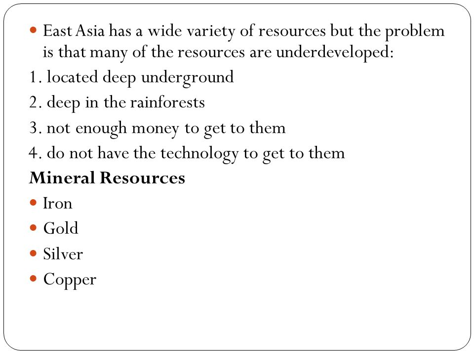 East Asia has a wide variety of resources but the problem is that many of the resources are underdeveloped:
