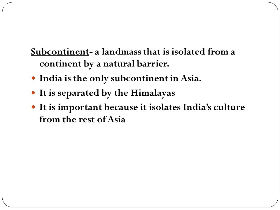 Subcontinent- a landmass that is isolated from a continent by a natural barrier.