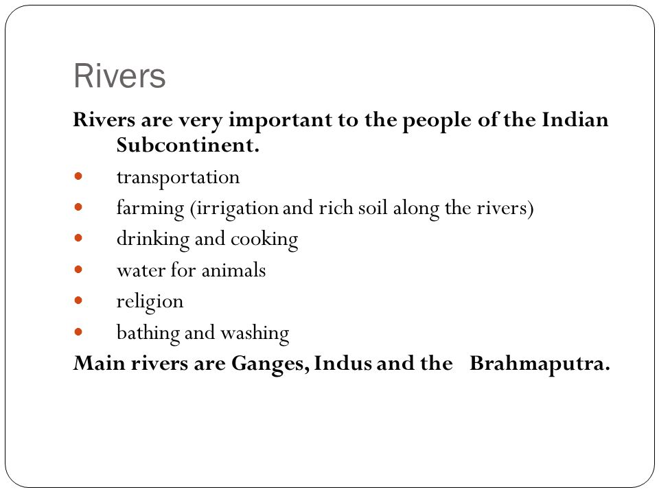 Rivers Rivers are very important to the people of the Indian Subcontinent. transportation. farming (irrigation and rich soil along the rivers)