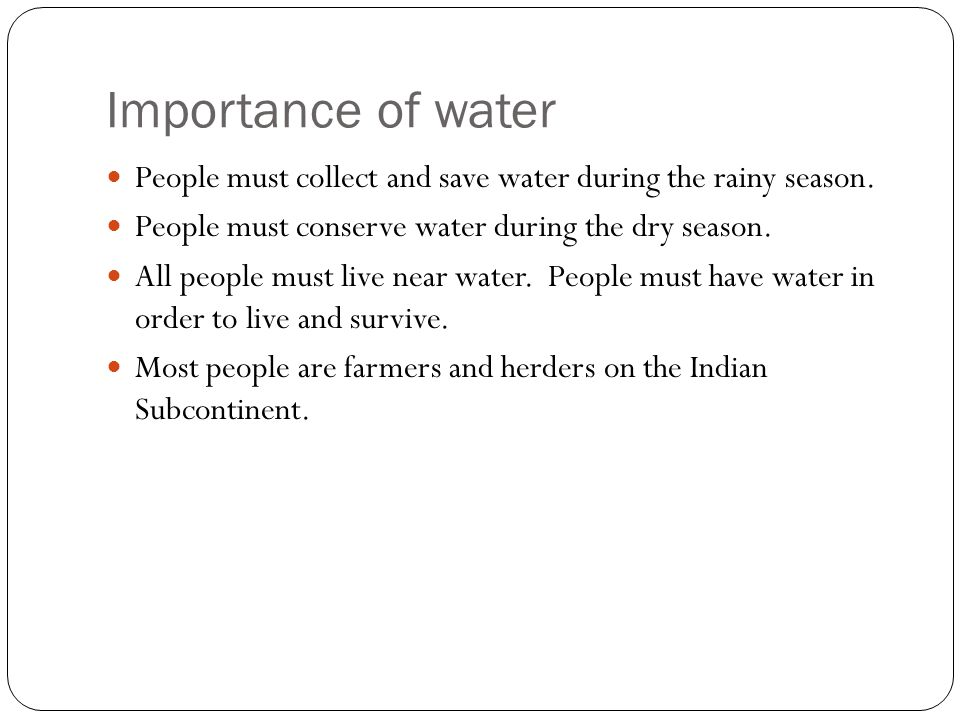 Importance of water People must collect and save water during the rainy season. People must conserve water during the dry season.