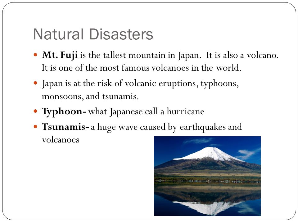 Natural Disasters Mt. Fuji is the tallest mountain in Japan. It is also a volcano. It is one of the most famous volcanoes in the world.