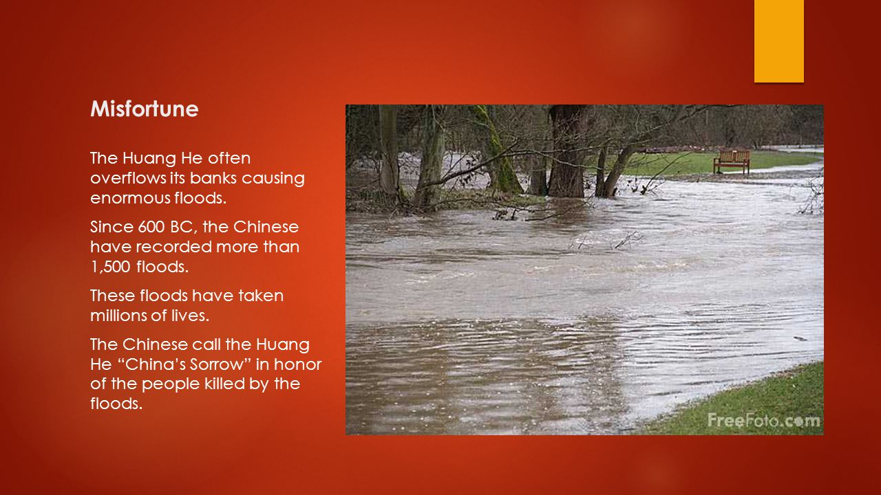 Misfortune The Huang He often overflows its banks causing enormous floods. Since 600 BC, the Chinese have recorded more than 1,500 floods.