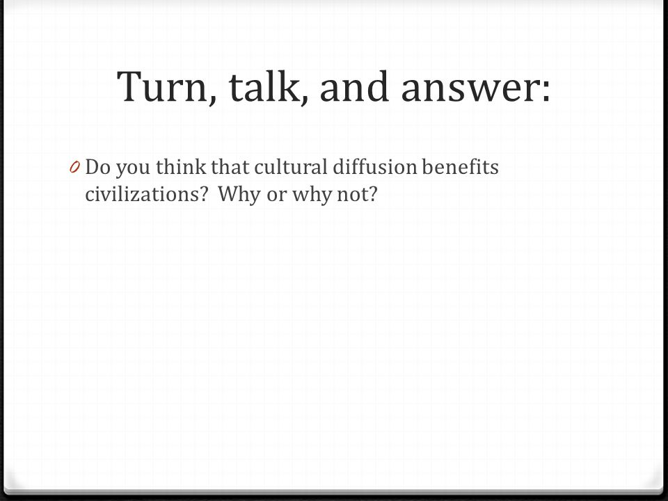 Turn, talk, and answer: Do you think that cultural diffusion benefits civilizations.