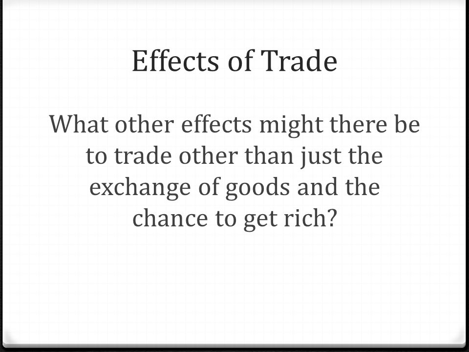 Effects of Trade What other effects might there be to trade other than just the exchange of goods and the chance to get rich