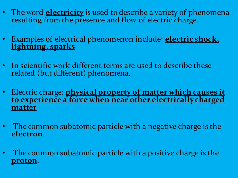 The word electricity is used to describe a variety of phenomena resulting from the presence and flow of electric charge.