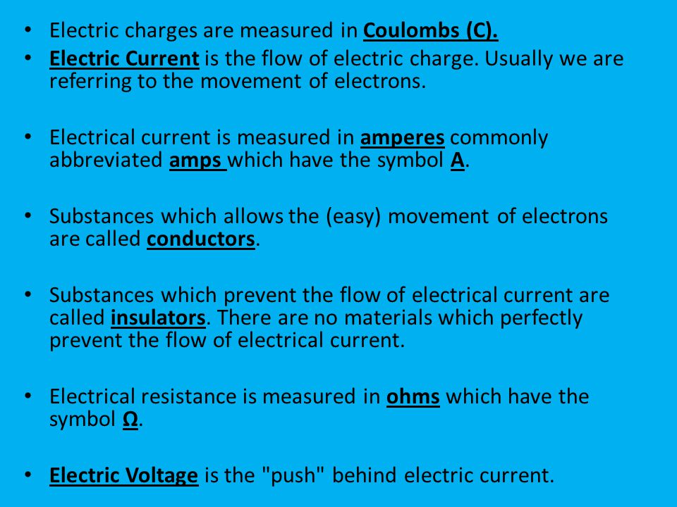 Electric charges are measured in Coulombs (C).